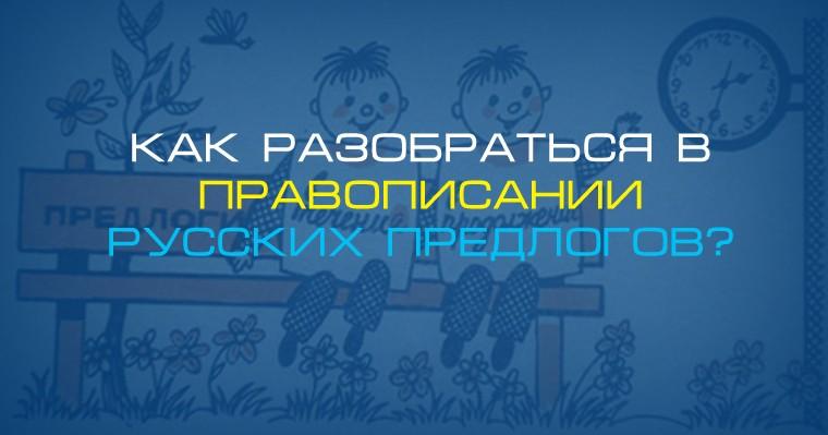 Как разобраться в правописании русских предлогов
