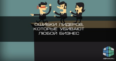 Ошибки лидеров, которые убивают любой бизнес