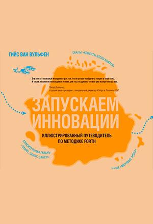 Запускаем инновации. Иллюстрированный путеводитель по методике FORTH. Гийс Ван Вульфен
