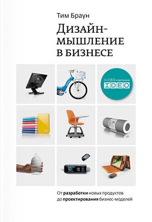 Дизайн-мышление в бизнесе. От разработки новых продуктов до проектирования бизнес-моделей. Тим Браун